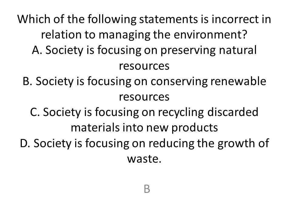 Which of the following statements is incorrect in relation to managing the environment A. Society is focusing on preserving natural resources B. Society is focusing on conserving renewable resources C. Society is focusing on recycling discarded materials into new products D. Society is focusing on reducing the growth of waste.