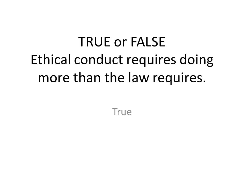 TRUE or FALSE Ethical conduct requires doing more than the law requires.