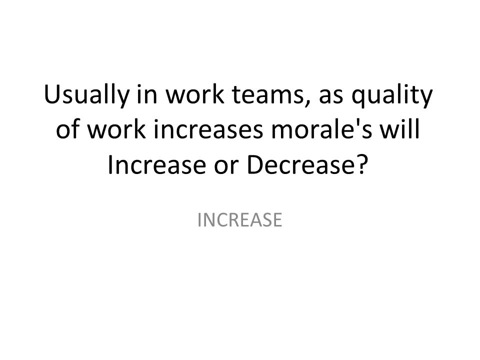 Usually in work teams, as quality of work increases morale s will Increase or Decrease