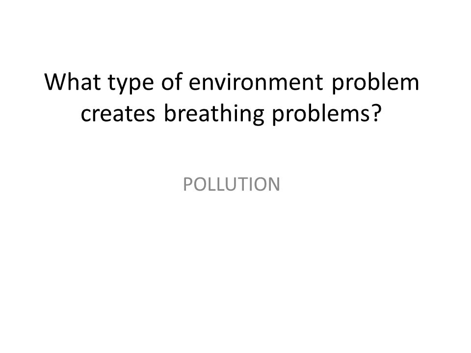 What type of environment problem creates breathing problems
