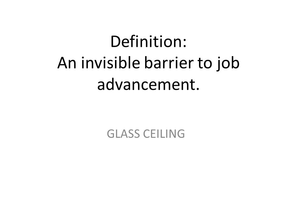 Definition: An invisible barrier to job advancement.