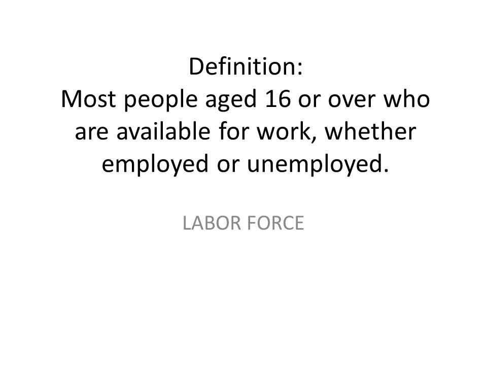 Definition: Most people aged 16 or over who are available for work, whether employed or unemployed.