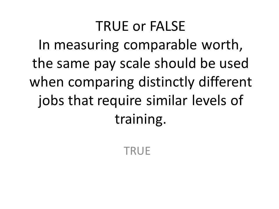 TRUE or FALSE In measuring comparable worth, the same pay scale should be used when comparing distinctly different jobs that require similar levels of training.