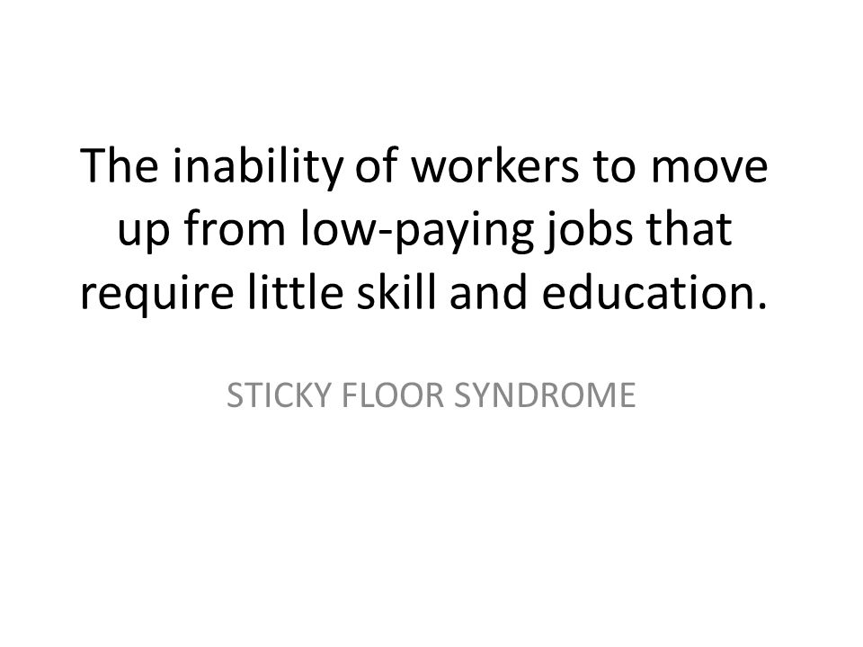 The inability of workers to move up from low-paying jobs that require little skill and education.