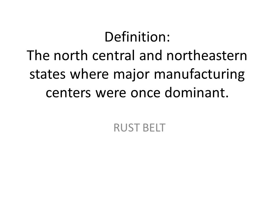 Definition: The north central and northeastern states where major manufacturing centers were once dominant.