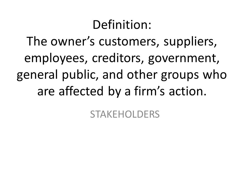 Definition: The owner's customers, suppliers, employees, creditors, government, general public, and other groups who are affected by a firm's action.
