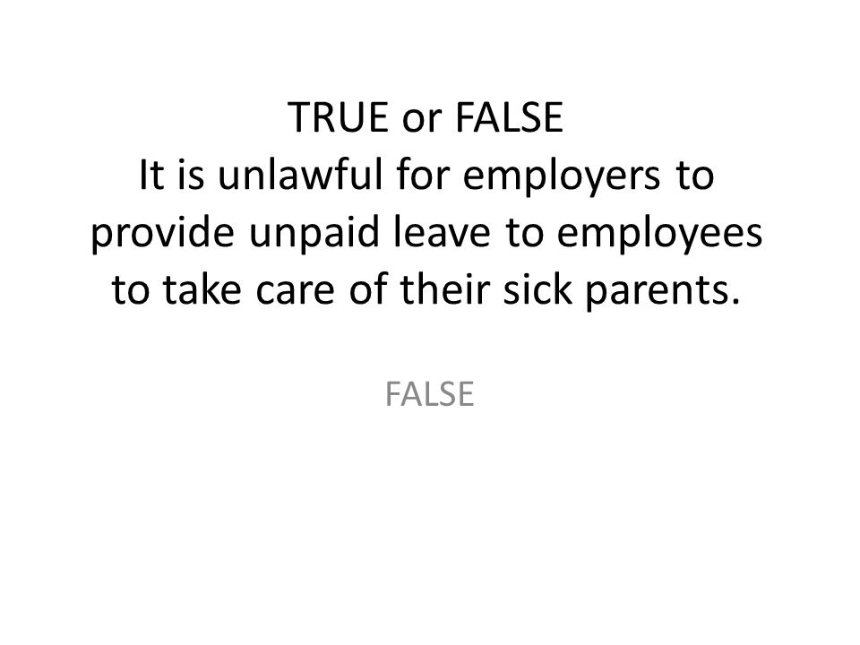TRUE or FALSE It is unlawful for employers to provide unpaid leave to employees to take care of their sick parents.