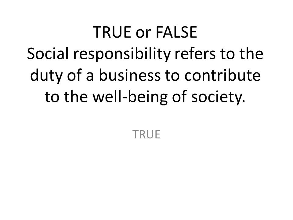 TRUE or FALSE Social responsibility refers to the duty of a business to contribute to the well-being of society.