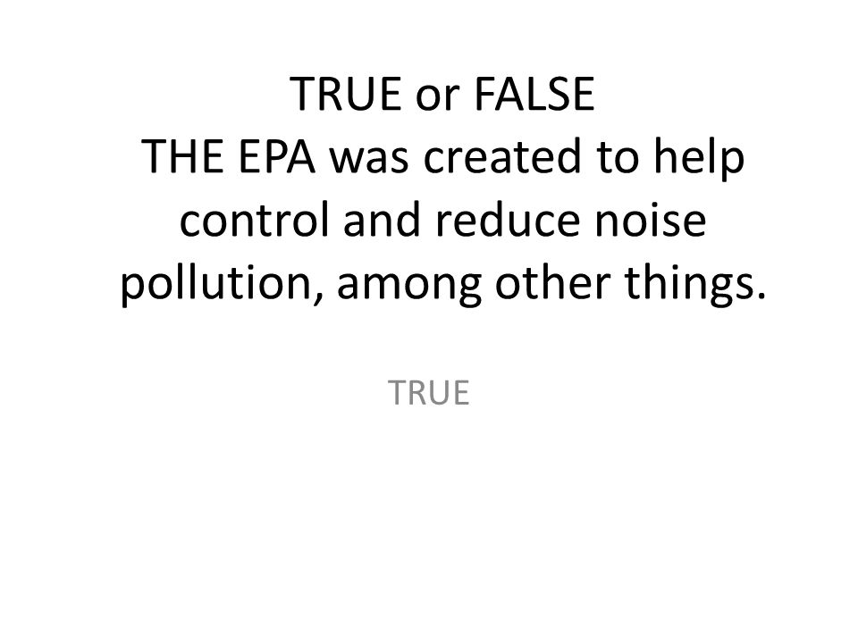 TRUE or FALSE THE EPA was created to help control and reduce noise pollution, among other things.