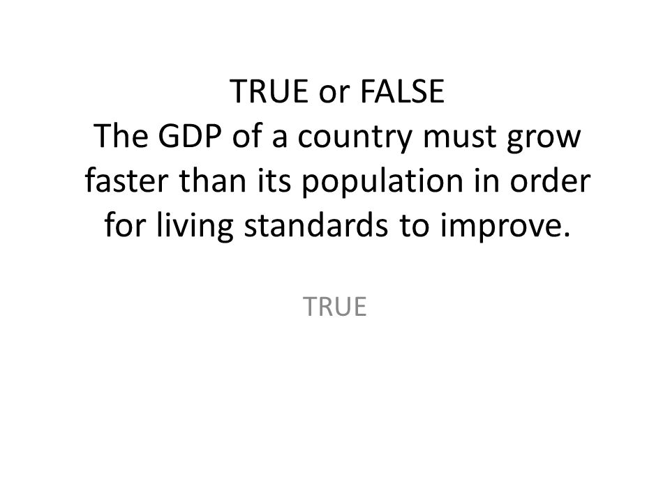 TRUE or FALSE The GDP of a country must grow faster than its population in order for living standards to improve.