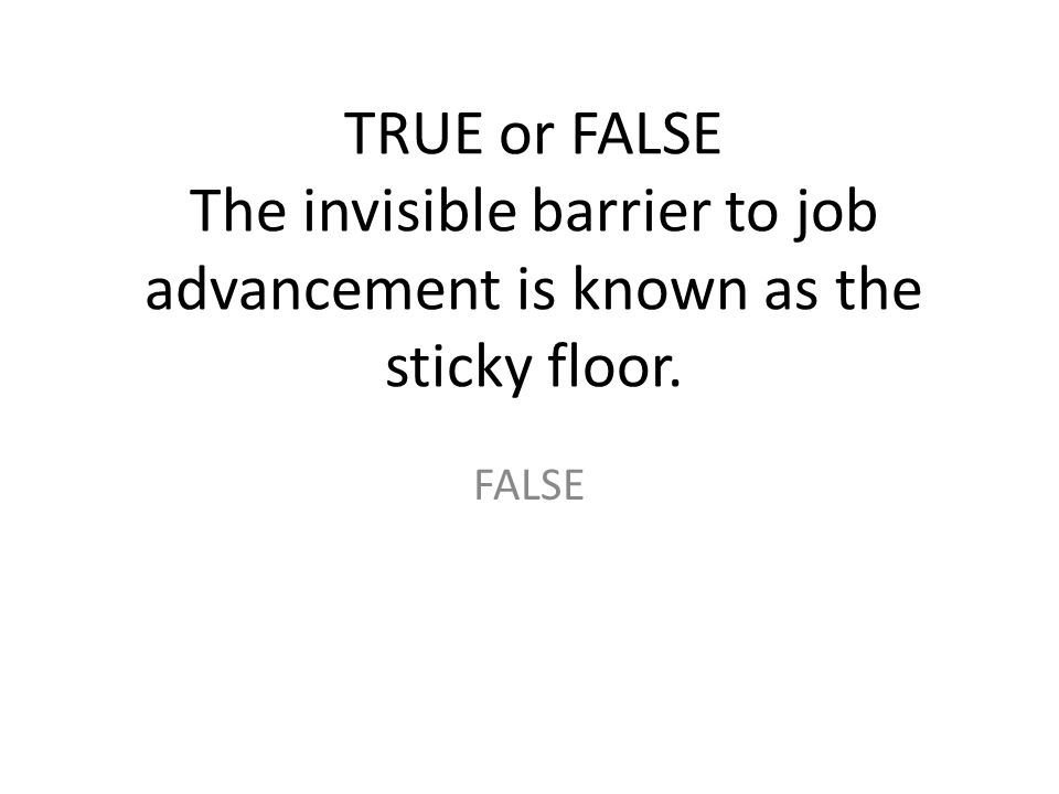 TRUE or FALSE The invisible barrier to job advancement is known as the sticky floor.