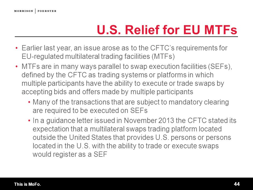 U.S. Relief for EU MTFs Earlier last year, an issue arose as to the CFTC's requirements for EU-regulated multilateral trading facilities (MTFs)