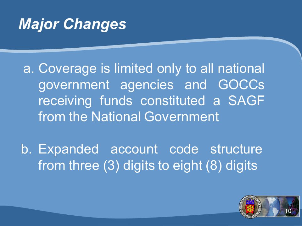 Major Changes Coverage is limited only to all national government agencies and GOCCs receiving funds constituted a SAGF from the National Government.