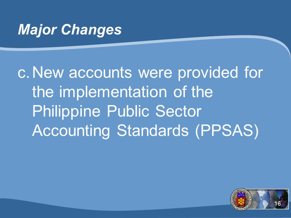 Major Changes New accounts were provided for the implementation of the Philippine Public Sector Accounting Standards (PPSAS)
