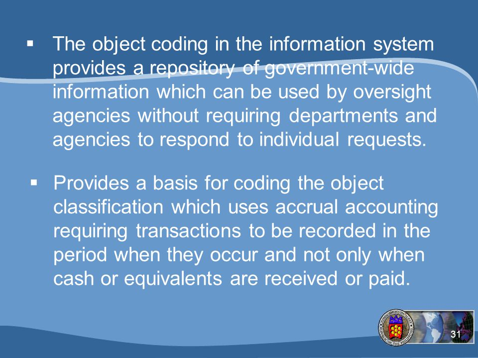 The object coding in the information system provides a repository of government-wide information which can be used by oversight agencies without requiring departments and agencies to respond to individual requests.