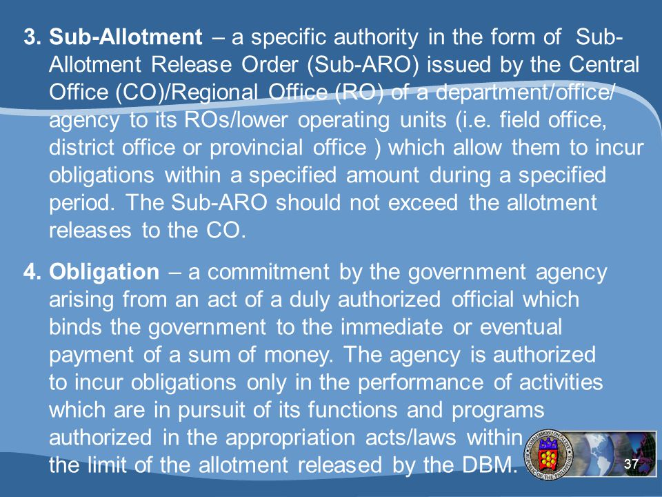 Sub-Allotment – a specific authority in the form of Sub-Allotment Release Order (Sub-ARO) issued by the Central Office (CO)/Regional Office (RO) of a department/office/ agency to its ROs/lower operating units (i.e. field office, district office or provincial office ) which allow them to incur obligations within a specified amount during a specified period. The Sub-ARO should not exceed the allotment releases to the CO.