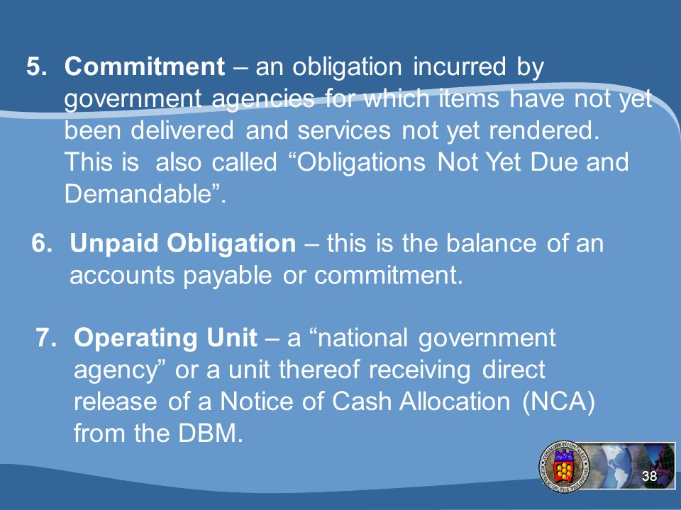 Commitment – an obligation incurred by government agencies for which items have not yet been delivered and services not yet rendered. This is also called Obligations Not Yet Due and Demandable .