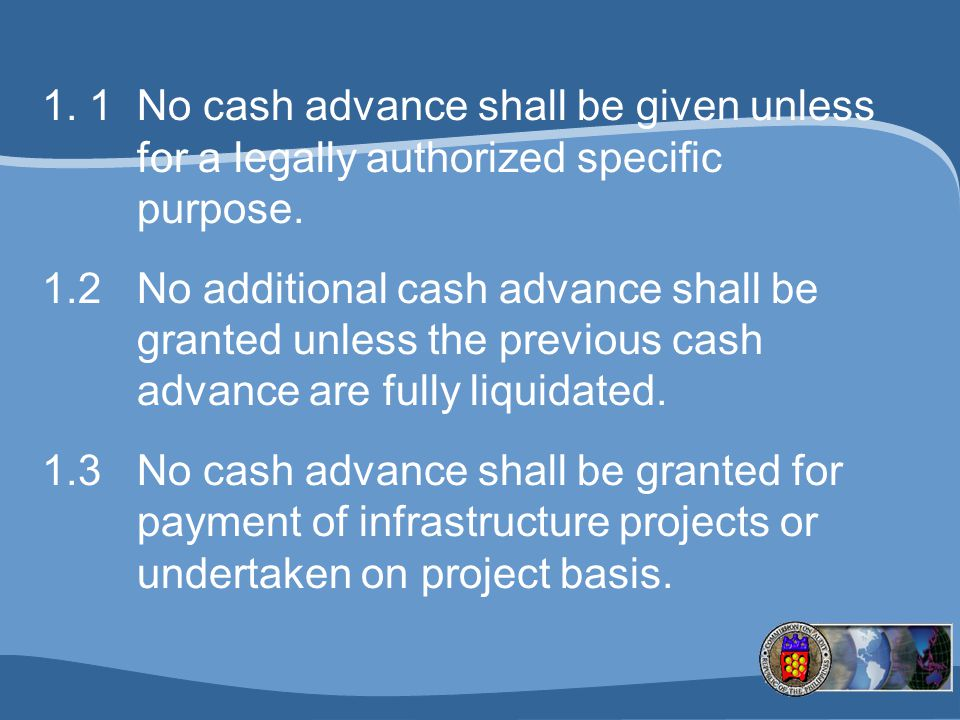 1. 1 No cash advance shall be given unless