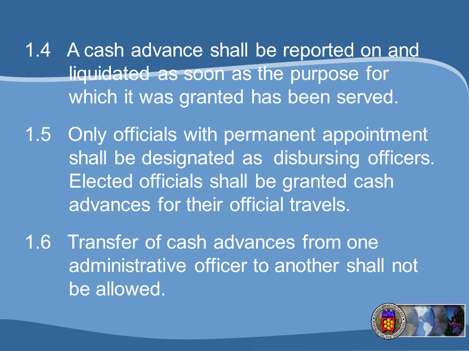 1.4 A cash advance shall be reported on and liquidated as soon as the purpose for which it was granted has been served.