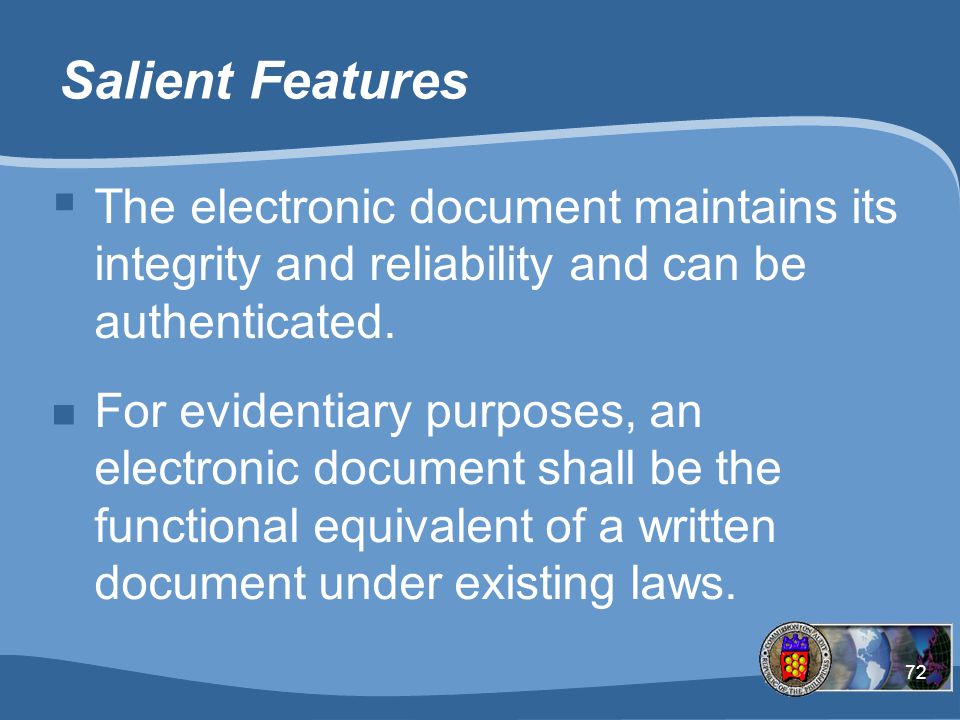 Salient Features The electronic document maintains its integrity and reliability and can be authenticated.