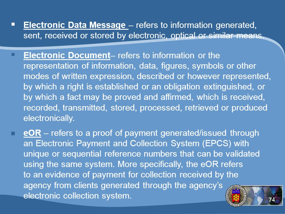 Electronic Data Message – refers to information generated, sent, received or stored by electronic, optical or similar means.