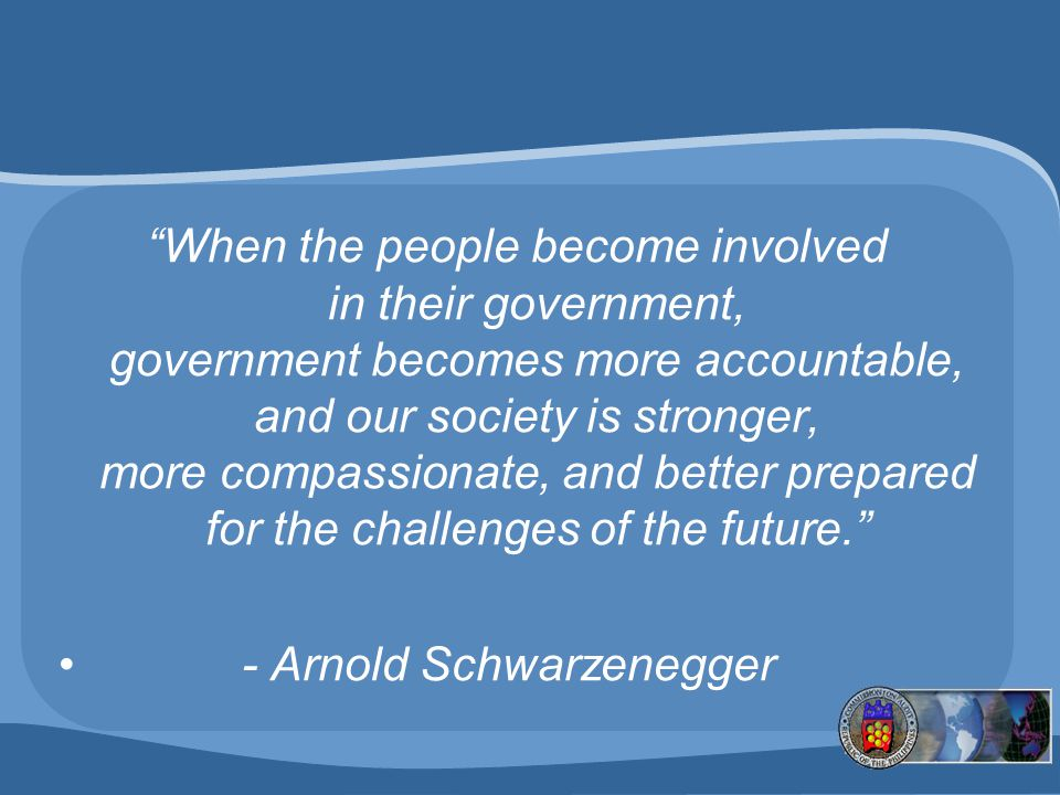When the people become involved in their government, government becomes more accountable, and our society is stronger, more compassionate, and better prepared for the challenges of the future.