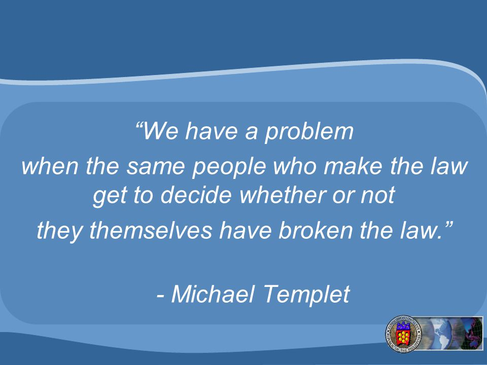 We have a problem when the same people who make the law get to decide whether or not they themselves have broken the law. - Michael Templet