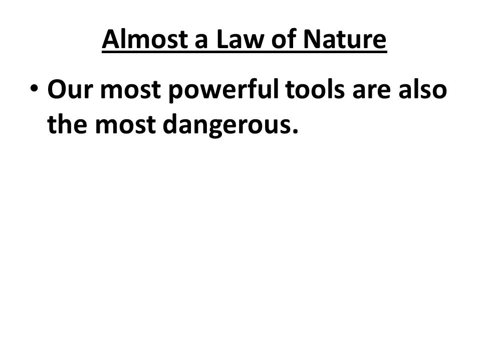 Almost a Law of Nature Our most powerful tools are also the most dangerous.