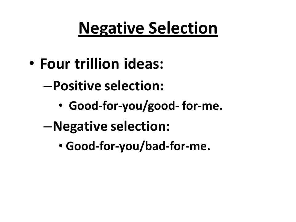 Negative Selection Four trillion ideas: Positive selection: