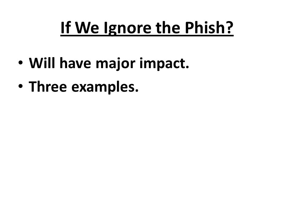 If We Ignore the Phish Will have major impact. Three examples.