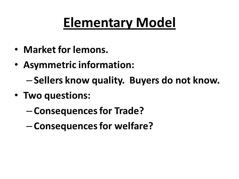 Elementary Model Market for lemons. Asymmetric information: