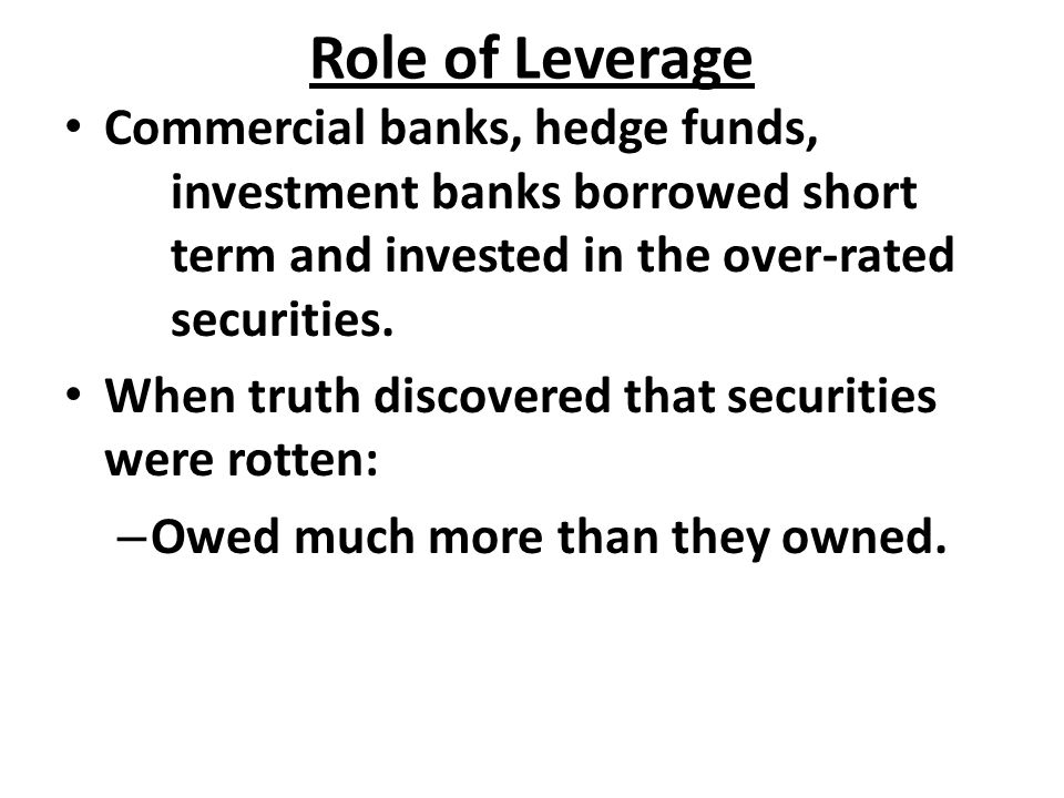 Role of Leverage Commercial banks, hedge funds, investment banks borrowed short term and invested in the over-rated securities.