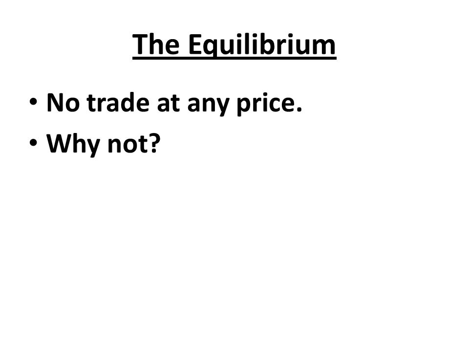 The Equilibrium No trade at any price. Why not