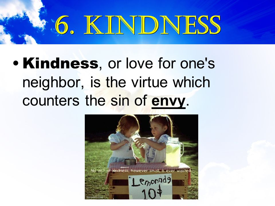 6. Kindness Kindness, or love for one s neighbor, is the virtue which counters the sin of envy.