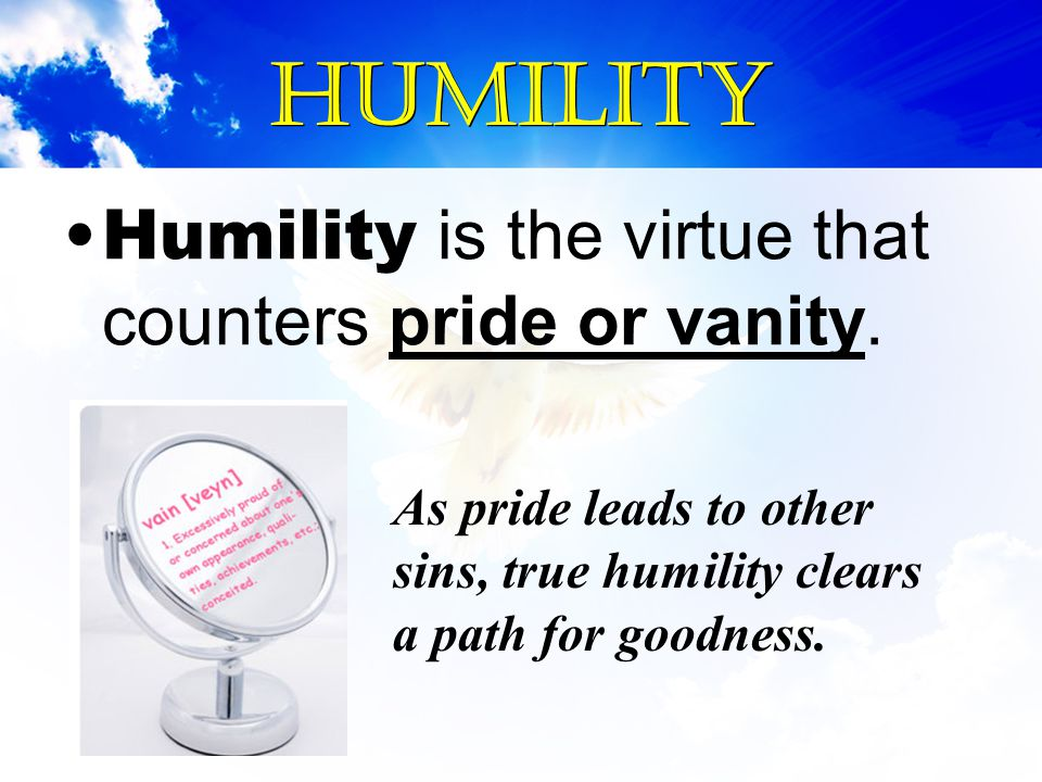 Humility Humility is the virtue that counters pride or vanity.