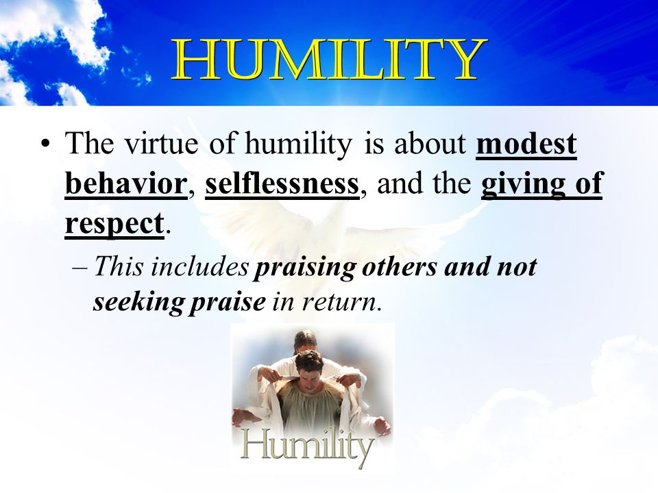 Humility The virtue of humility is about modest behavior, selflessness, and the giving of respect.