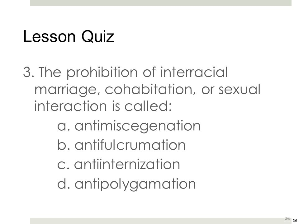 Lesson Quiz 3. The prohibition of interracial marriage, cohabitation, or sexual interaction is called: