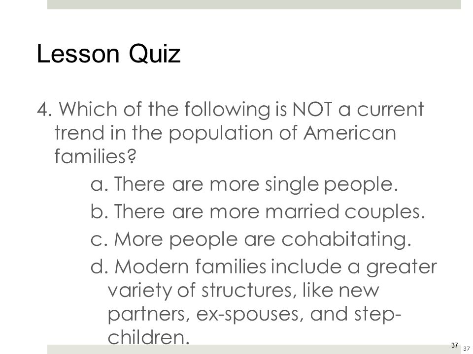 Lesson Quiz 4. Which of the following is NOT a current trend in the population of American families