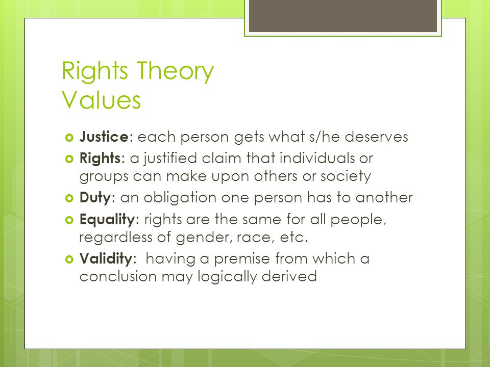 Rights Theory Values Justice: each person gets what s/he deserves