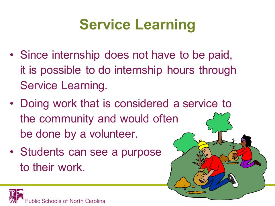 Service Learning Since internship does not have to be paid, it is possible to do internship hours through Service Learning.