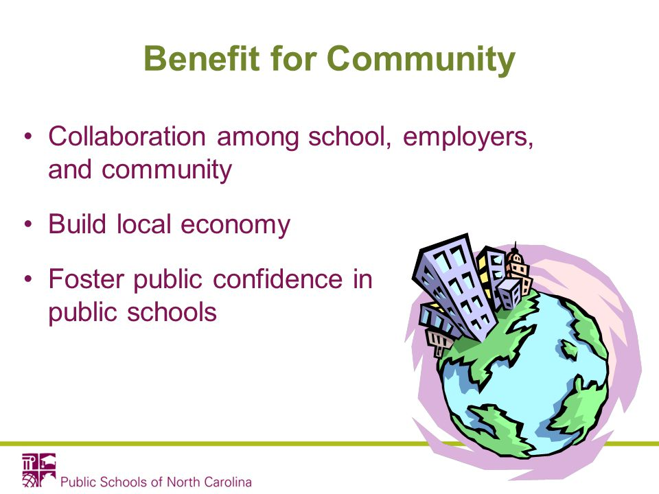 Benefit for Community Collaboration among school, employers, and community. Build local economy. Foster public confidence in public schools.