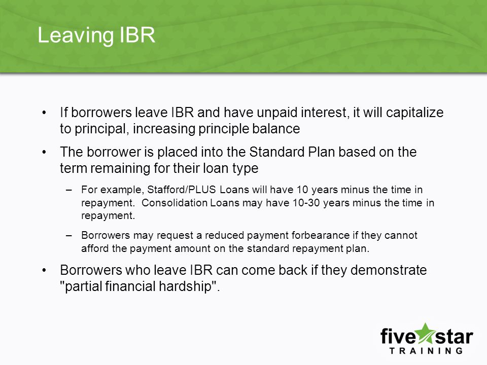 Leaving IBR If borrowers leave IBR and have unpaid interest, it will capitalize to principal, increasing principle balance.