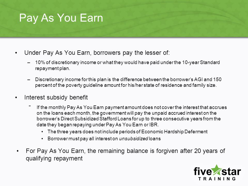 Pay As You Earn Under Pay As You Earn, borrowers pay the lesser of: