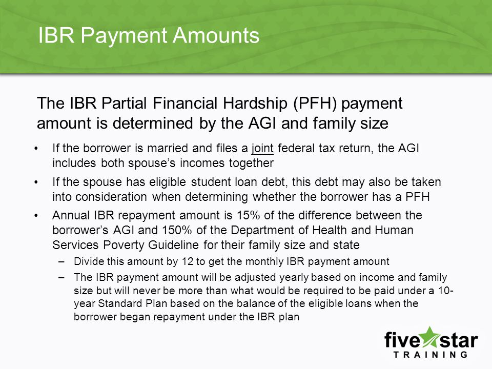 IBR Payment Amounts The IBR Partial Financial Hardship (PFH) payment amount is determined by the AGI and family size.