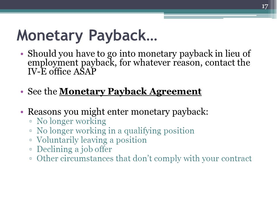 Monetary Payback… Should you have to go into monetary payback in lieu of employment payback, for whatever reason, contact the IV-E office ASAP.