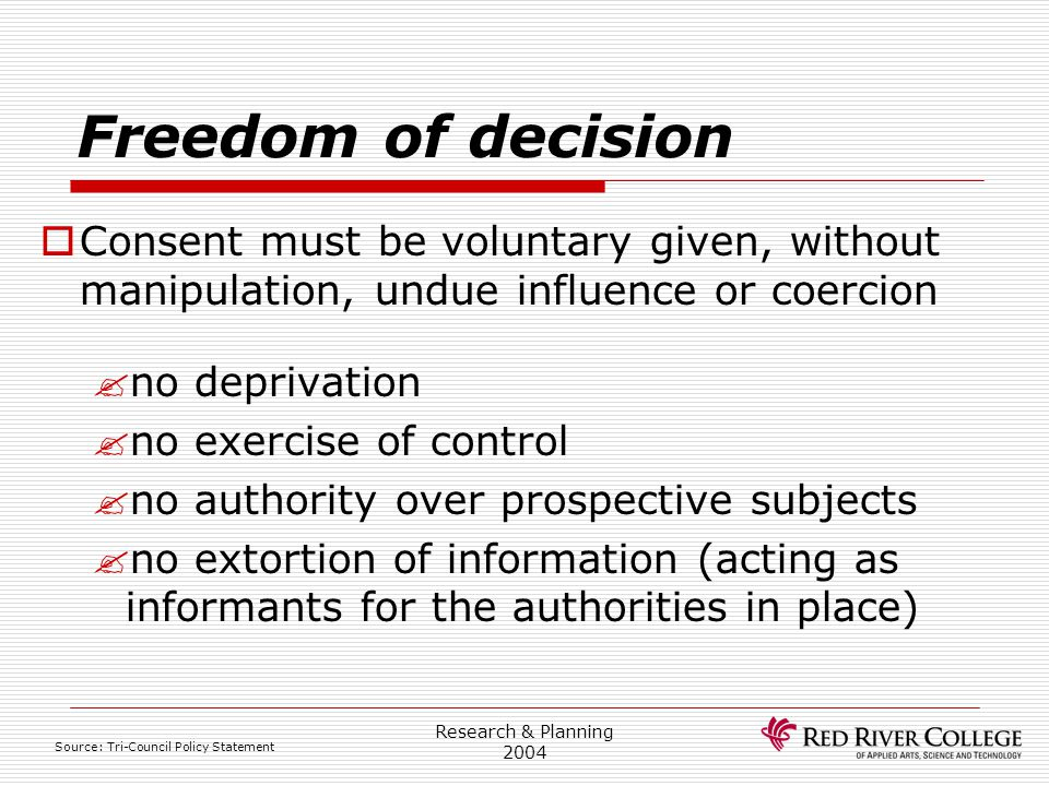 Research Ethics Board 4/13/2017. Freedom of decision. Consent must be voluntary given, without manipulation, undue influence or coercion.