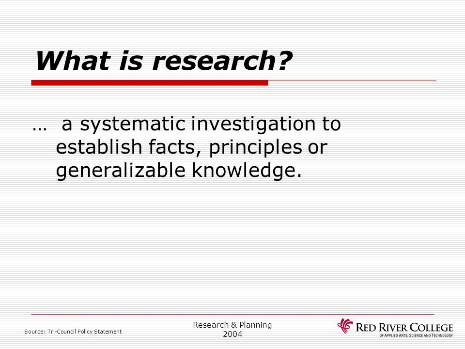 Research Ethics Board 4/13/2017. What is research … a systematic investigation to establish facts, principles or generalizable knowledge.