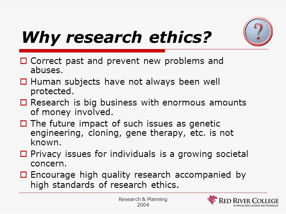 Why research ethics Correct past and prevent new problems and abuses.