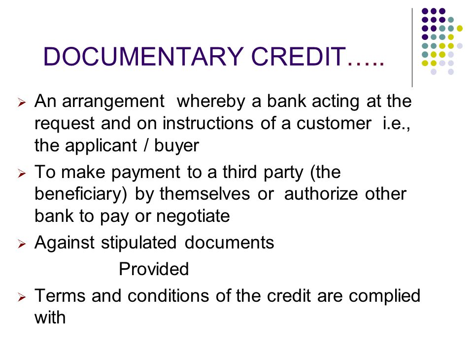 DOCUMENTARY CREDIT….. An arrangement whereby a bank acting at the request and on instructions of a customer i.e., the applicant / buyer.