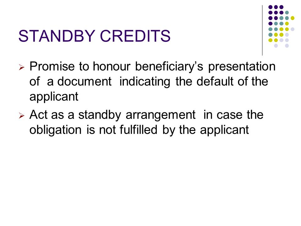 STANDBY CREDITS Promise to honour beneficiary's presentation of a document indicating the default of the applicant.